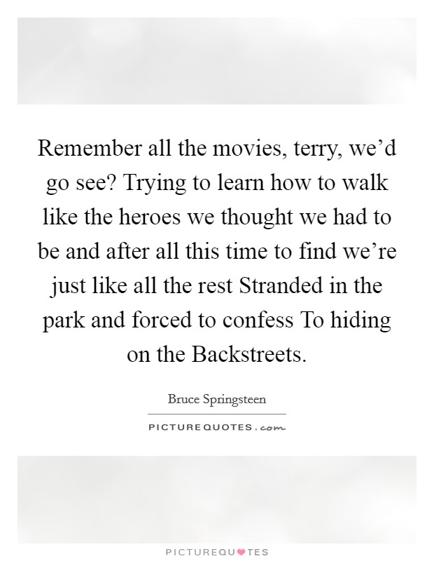Remember all the movies, terry, we'd go see? Trying to learn how to walk like the heroes we thought we had to be and after all this time to find we're just like all the rest Stranded in the park and forced to confess To hiding on the Backstreets Picture Quote #1