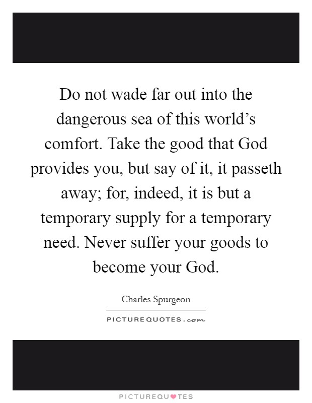 Do not wade far out into the dangerous sea of this world's comfort. Take the good that God provides you, but say of it, it passeth away; for, indeed, it is but a temporary supply for a temporary need. Never suffer your goods to become your God Picture Quote #1