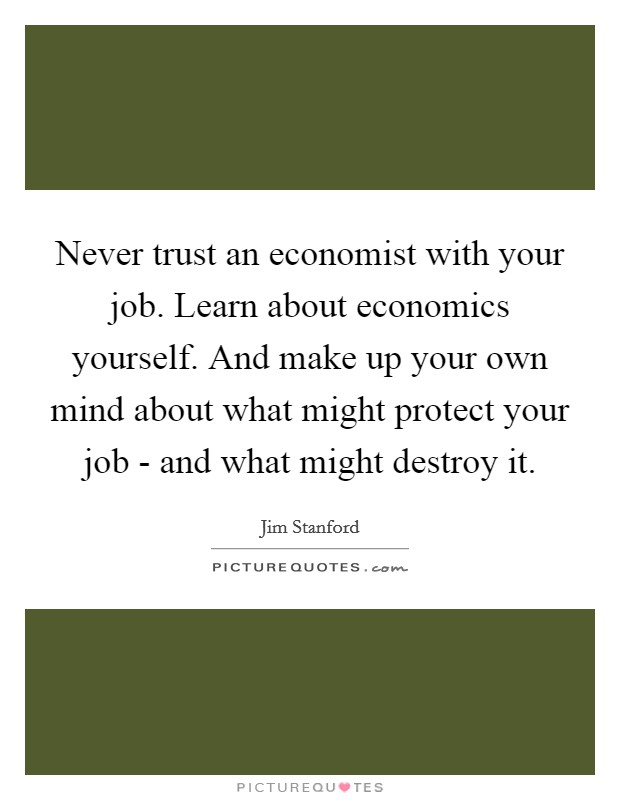 Never trust an economist with your job. Learn about economics yourself. And make up your own mind about what might protect your job - and what might destroy it Picture Quote #1