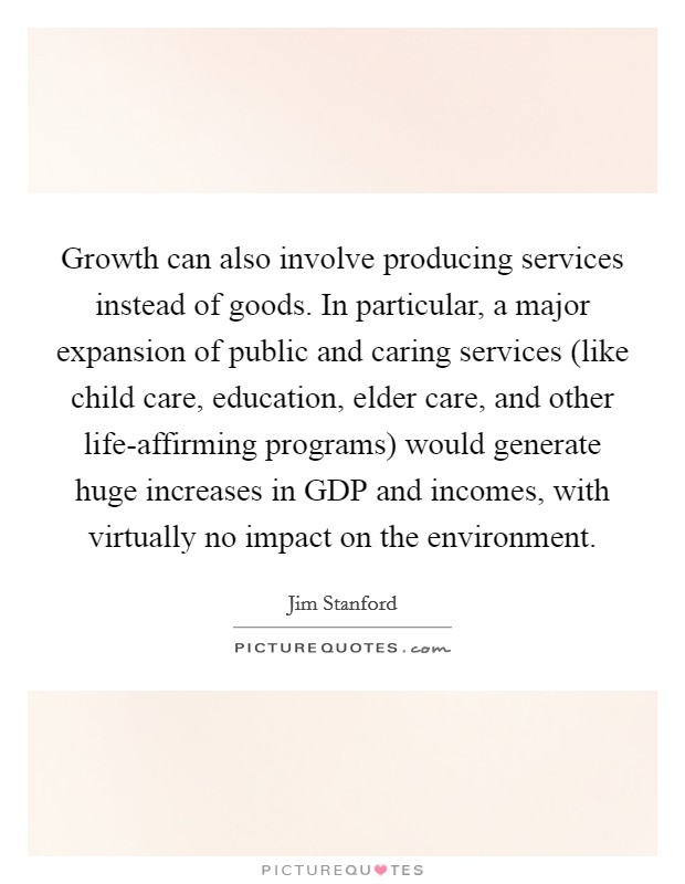Growth can also involve producing services instead of goods. In particular, a major expansion of public and caring services (like child care, education, elder care, and other life-affirming programs) would generate huge increases in GDP and incomes, with virtually no impact on the environment Picture Quote #1