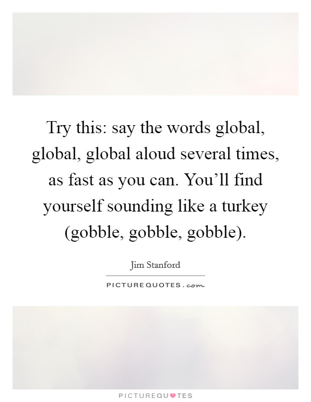 Try this: say the words global, global, global aloud several times, as fast as you can. You'll find yourself sounding like a turkey (gobble, gobble, gobble) Picture Quote #1