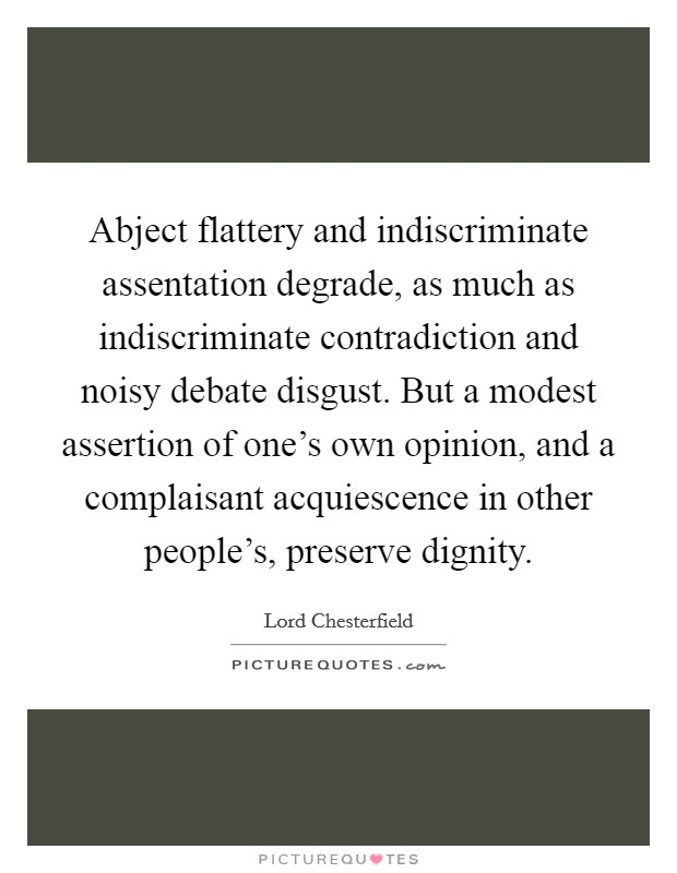 Abject flattery and indiscriminate assentation degrade, as much as indiscriminate contradiction and noisy debate disgust. But a modest assertion of one's own opinion, and a complaisant acquiescence in other people's, preserve dignity Picture Quote #1