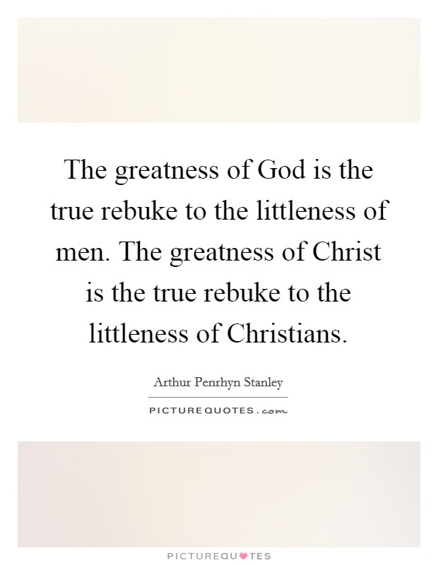 The greatness of God is the true rebuke to the littleness of men. The greatness of Christ is the true rebuke to the littleness of Christians Picture Quote #1
