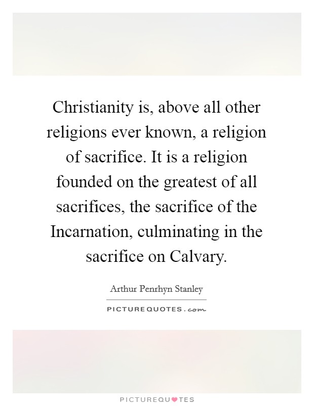 Christianity is, above all other religions ever known, a religion of sacrifice. It is a religion founded on the greatest of all sacrifices, the sacrifice of the Incarnation, culminating in the sacrifice on Calvary Picture Quote #1