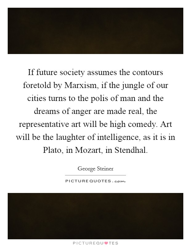 If future society assumes the contours foretold by Marxism, if the jungle of our cities turns to the polis of man and the dreams of anger are made real, the representative art will be high comedy. Art will be the laughter of intelligence, as it is in Plato, in Mozart, in Stendhal Picture Quote #1
