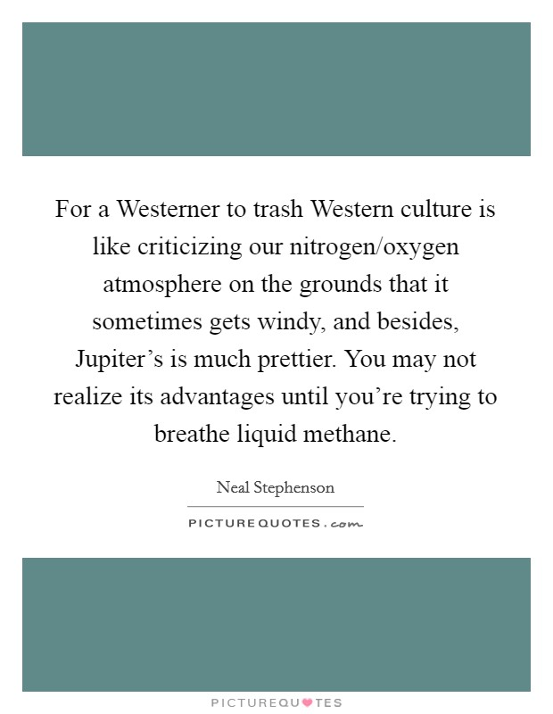 For a Westerner to trash Western culture is like criticizing our nitrogen/oxygen atmosphere on the grounds that it sometimes gets windy, and besides, Jupiter's is much prettier. You may not realize its advantages until you're trying to breathe liquid methane Picture Quote #1
