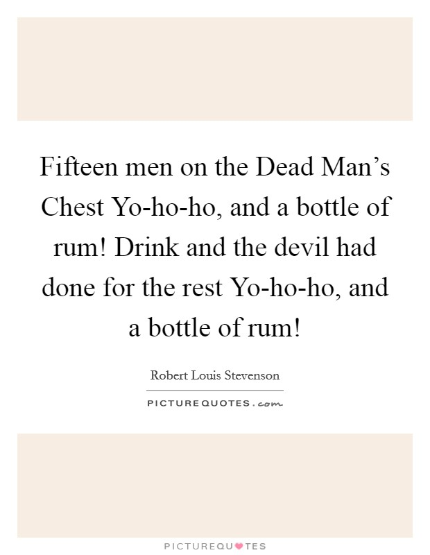 Fifteen men on the Dead Man's Chest Yo-ho-ho, and a bottle of rum! Drink and the devil had done for the rest Yo-ho-ho, and a bottle of rum! Picture Quote #1