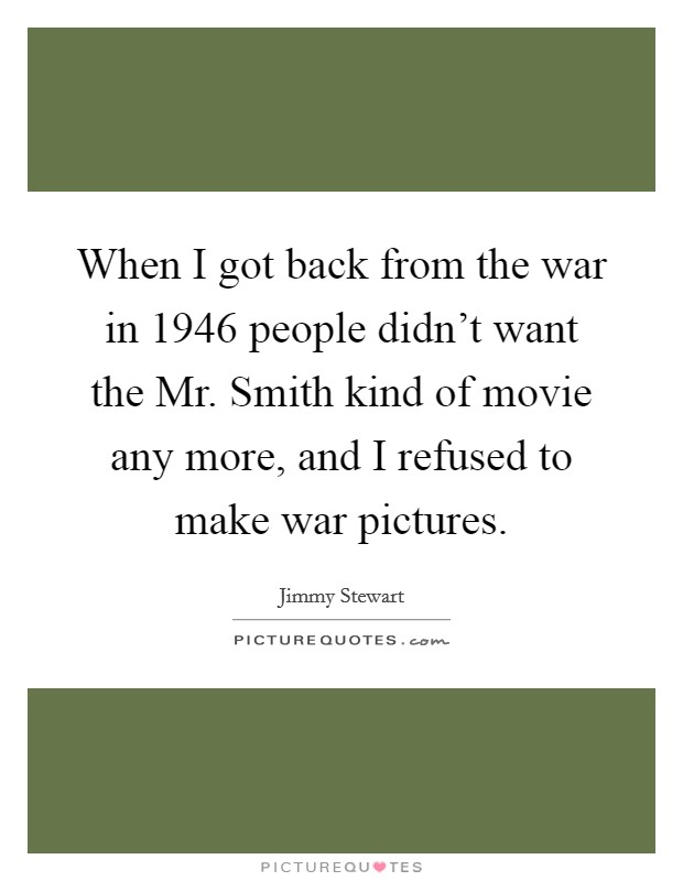 When I got back from the war in 1946 people didn't want the Mr. Smith kind of movie any more, and I refused to make war pictures Picture Quote #1