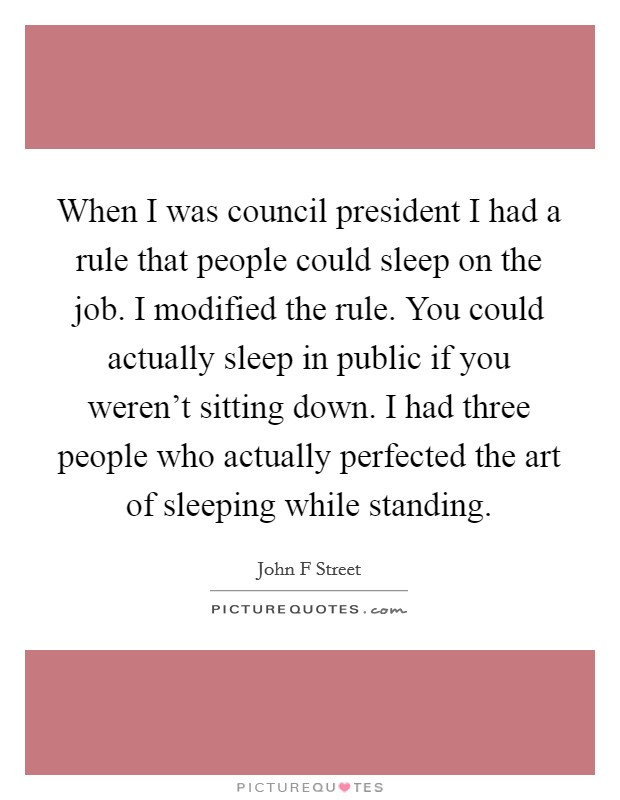 When I was council president I had a rule that people could sleep on the job. I modified the rule. You could actually sleep in public if you weren't sitting down. I had three people who actually perfected the art of sleeping while standing Picture Quote #1
