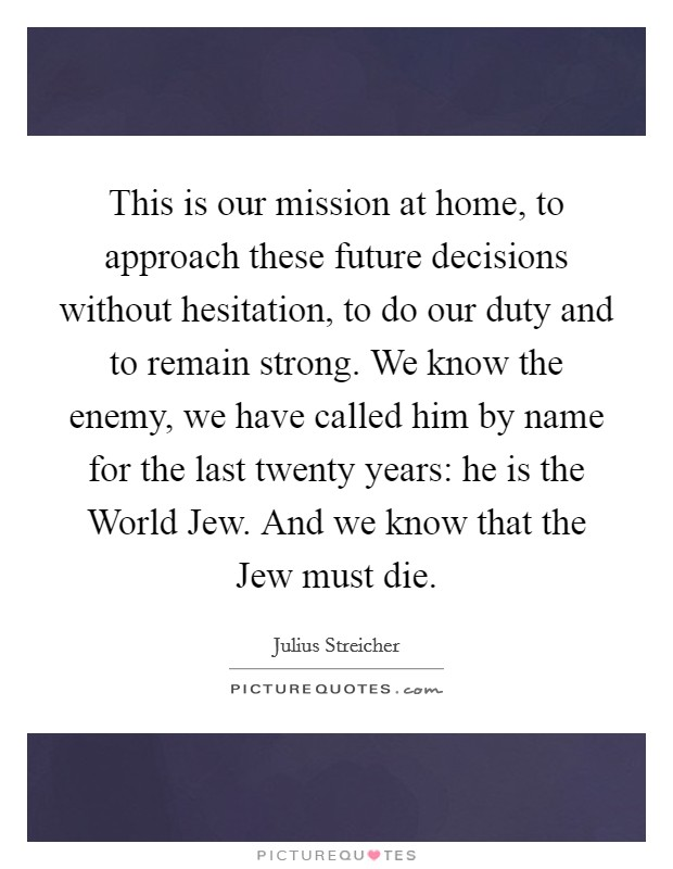 This is our mission at home, to approach these future decisions without hesitation, to do our duty and to remain strong. We know the enemy, we have called him by name for the last twenty years: he is the World Jew. And we know that the Jew must die Picture Quote #1
