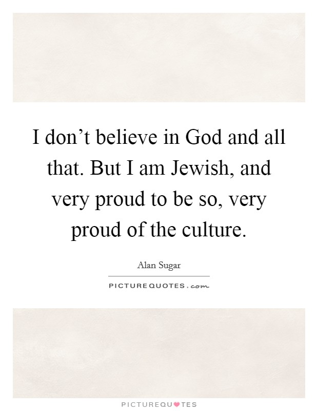 I don't believe in God and all that. But I am Jewish, and very proud to be so, very proud of the culture Picture Quote #1
