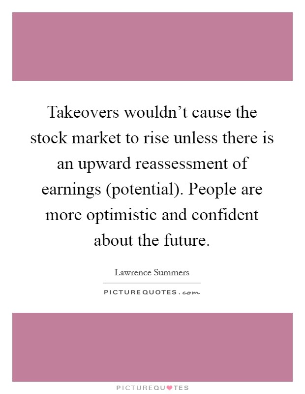 Takeovers wouldn't cause the stock market to rise unless there is an upward reassessment of earnings (potential). People are more optimistic and confident about the future Picture Quote #1