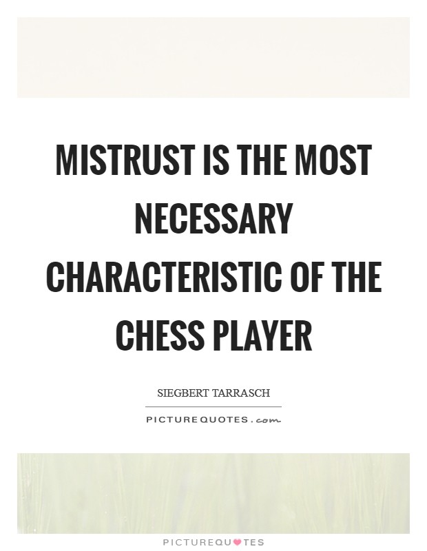 Mistrust is the most necessary characteristic of the Chess player Picture Quote #1