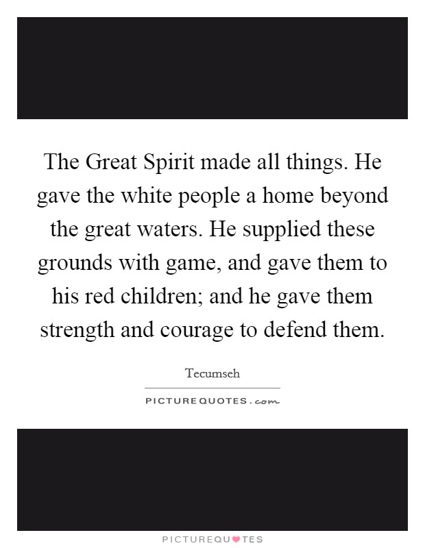The Great Spirit made all things. He gave the white people a home beyond the great waters. He supplied these grounds with game, and gave them to his red children; and he gave them strength and courage to defend them Picture Quote #1