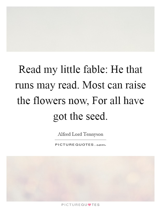 Read my little fable: He that runs may read. Most can raise the flowers now, For all have got the seed Picture Quote #1