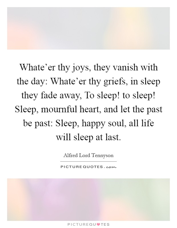 Whate'er thy joys, they vanish with the day: Whate'er thy griefs, in sleep they fade away, To sleep! to sleep! Sleep, mournful heart, and let the past be past: Sleep, happy soul, all life will sleep at last Picture Quote #1
