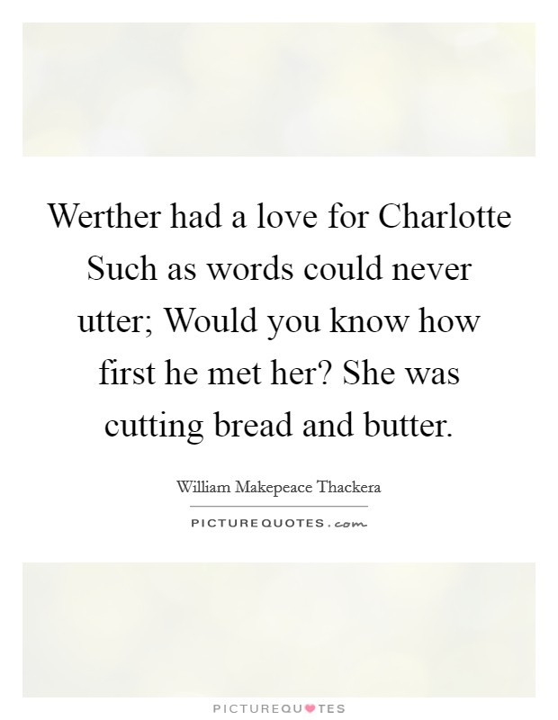 Werther had a love for Charlotte Such as words could never utter; Would you know how first he met her? She was cutting bread and butter Picture Quote #1