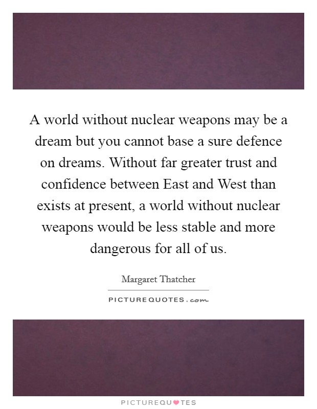 A world without nuclear weapons may be a dream but you cannot base a sure defence on dreams. Without far greater trust and confidence between East and West than exists at present, a world without nuclear weapons would be less stable and more dangerous for all of us Picture Quote #1