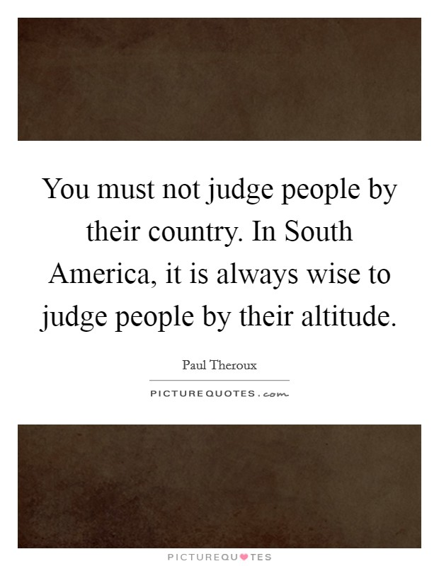 You must not judge people by their country. In South America, it is always wise to judge people by their altitude Picture Quote #1