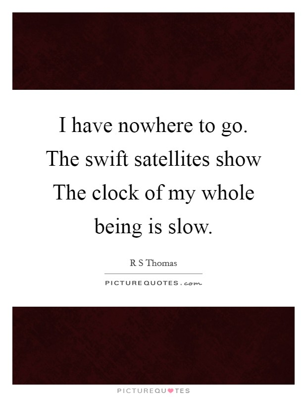 I have nowhere to go. The swift satellites show The clock of my whole being is slow Picture Quote #1