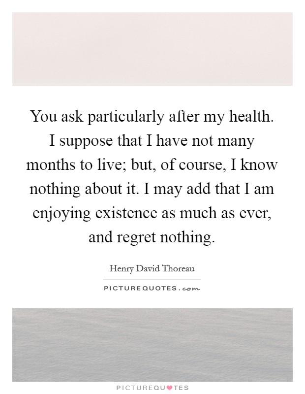 You ask particularly after my health. I suppose that I have not many months to live; but, of course, I know nothing about it. I may add that I am enjoying existence as much as ever, and regret nothing Picture Quote #1