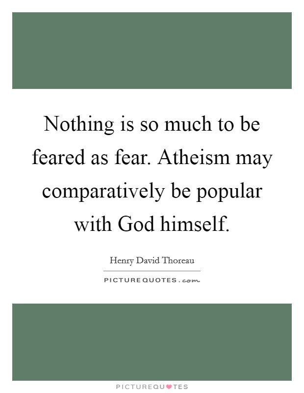 Nothing is so much to be feared as fear. Atheism may comparatively be popular with God himself Picture Quote #1
