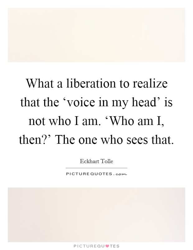What a liberation to realize that the 'voice in my head' is not who I am. 'Who am I, then?' The one who sees that Picture Quote #1