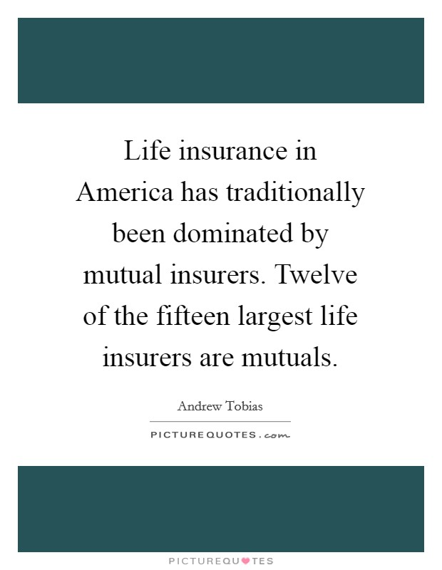 Life insurance in America has traditionally been dominated by mutual insurers. Twelve of the fifteen largest life insurers are mutuals Picture Quote #1