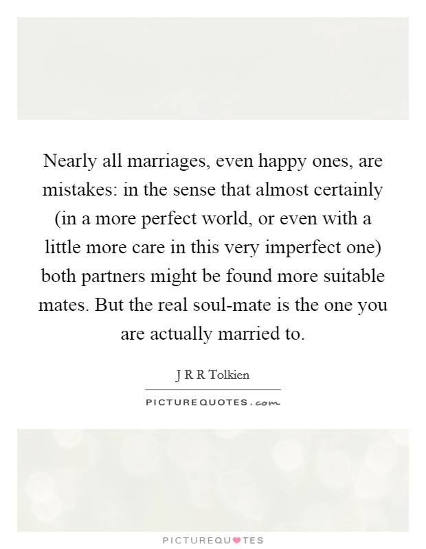Nearly all marriages, even happy ones, are mistakes: in the sense that almost certainly (in a more perfect world, or even with a little more care in this very imperfect one) both partners might be found more suitable mates. But the real soul-mate is the one you are actually married to Picture Quote #1