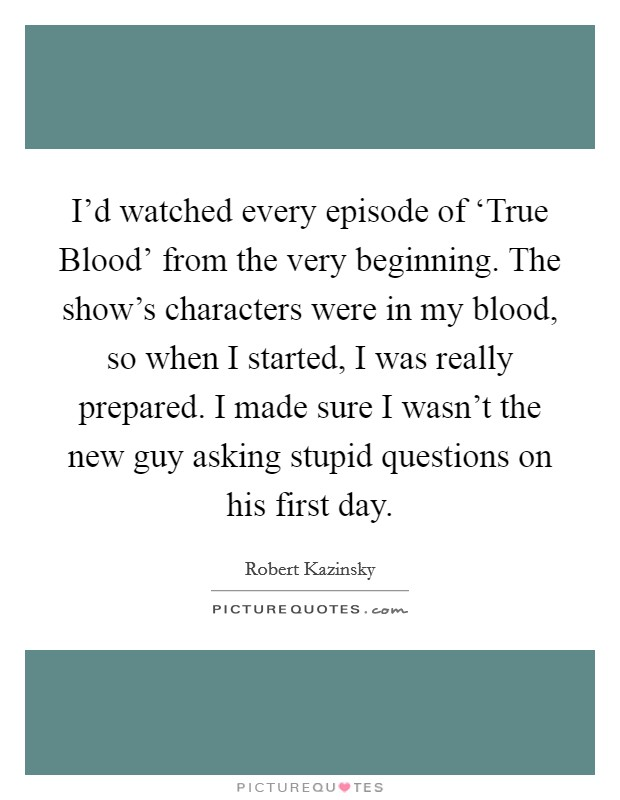 I'd watched every episode of 'True Blood' from the very beginning. The show's characters were in my blood, so when I started, I was really prepared. I made sure I wasn't the new guy asking stupid questions on his first day Picture Quote #1