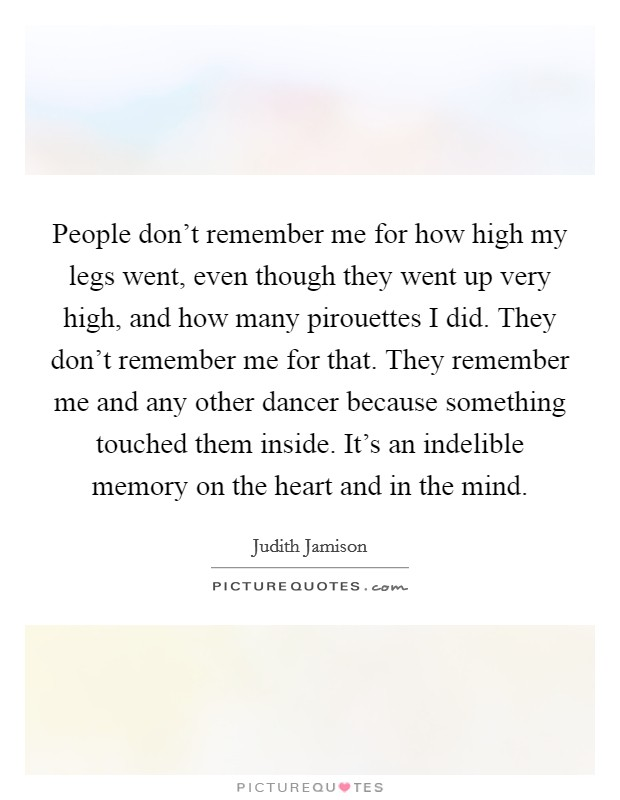 People don't remember me for how high my legs went, even though they went up very high, and how many pirouettes I did. They don't remember me for that. They remember me and any other dancer because something touched them inside. It's an indelible memory on the heart and in the mind Picture Quote #1