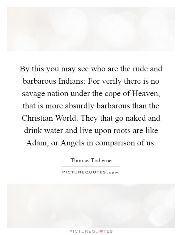 By this you may see who are the rude and barbarous Indians: For verily there is no savage nation under the cope of Heaven, that is more absurdly barbarous than the Christian World. They that go naked and drink water and live upon roots are like Adam, or Angels in comparison of us Picture Quote #1