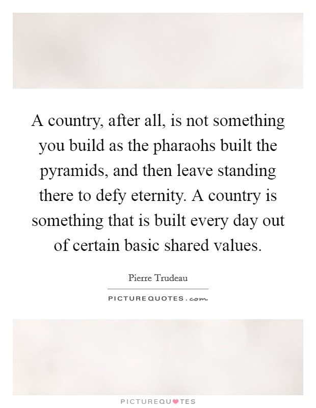 A country, after all, is not something you build as the pharaohs built the pyramids, and then leave standing there to defy eternity. A country is something that is built every day out of certain basic shared values Picture Quote #1