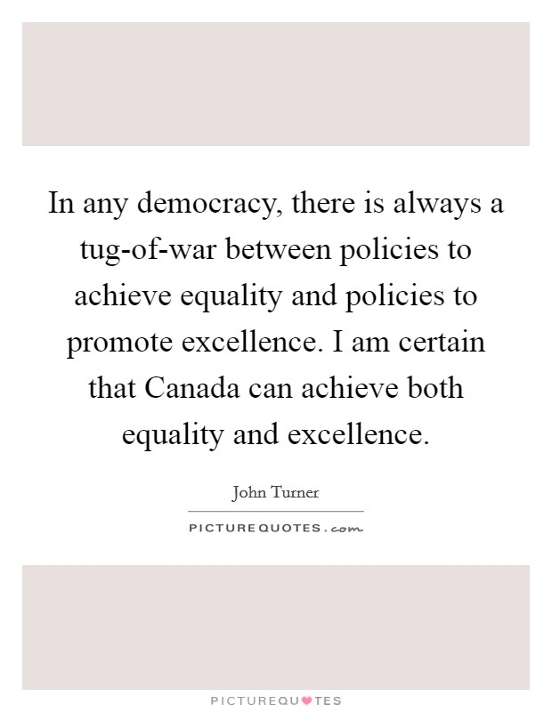 In any democracy, there is always a tug-of-war between policies to achieve equality and policies to promote excellence. I am certain that Canada can achieve both equality and excellence Picture Quote #1
