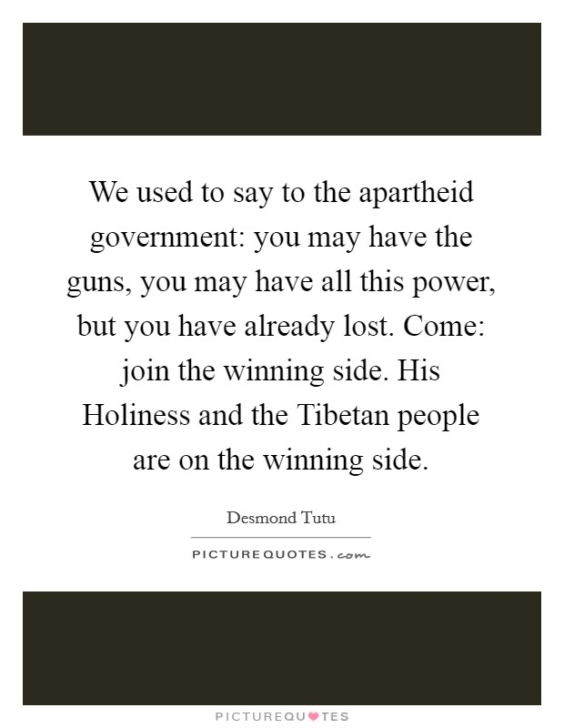 We used to say to the apartheid government: you may have the guns, you may have all this power, but you have already lost. Come: join the winning side. His Holiness and the Tibetan people are on the winning side Picture Quote #1