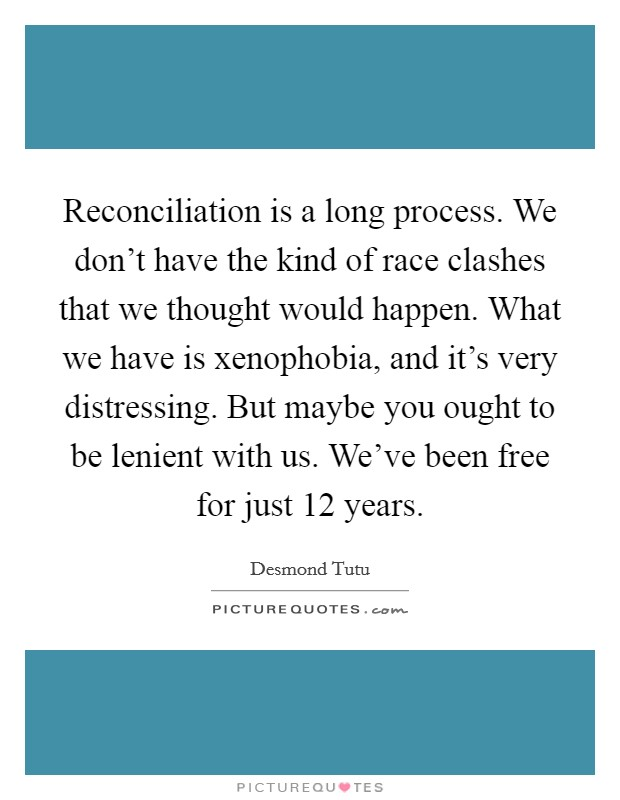 Reconciliation is a long process. We don't have the kind of race clashes that we thought would happen. What we have is xenophobia, and it's very distressing. But maybe you ought to be lenient with us. We've been free for just 12 years Picture Quote #1