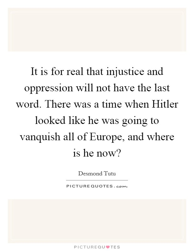 It is for real that injustice and oppression will not have the last word. There was a time when Hitler looked like he was going to vanquish all of Europe, and where is he now? Picture Quote #1