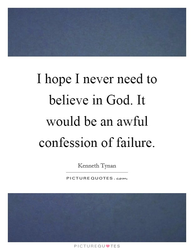 I hope I never need to believe in God. It would be an awful confession of failure Picture Quote #1
