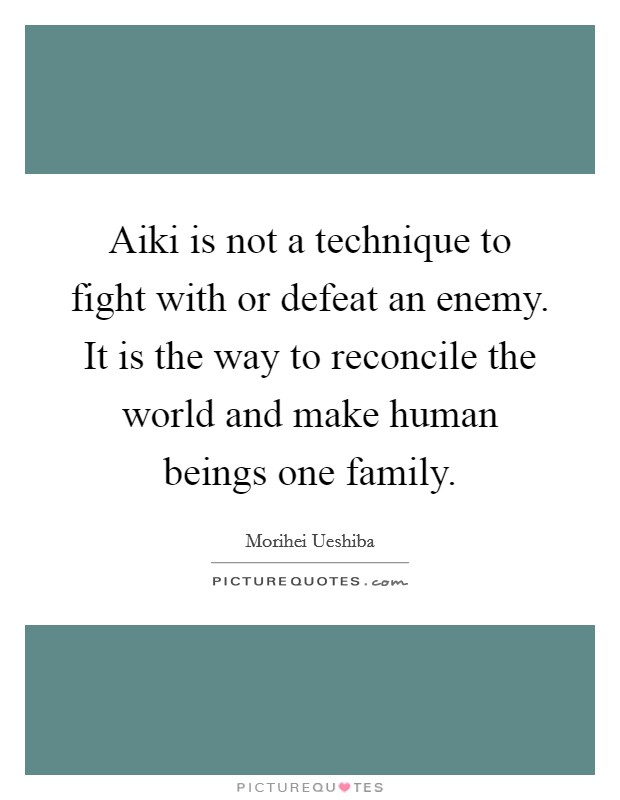 Aiki is not a technique to fight with or defeat an enemy. It is the way to reconcile the world and make human beings one family Picture Quote #1