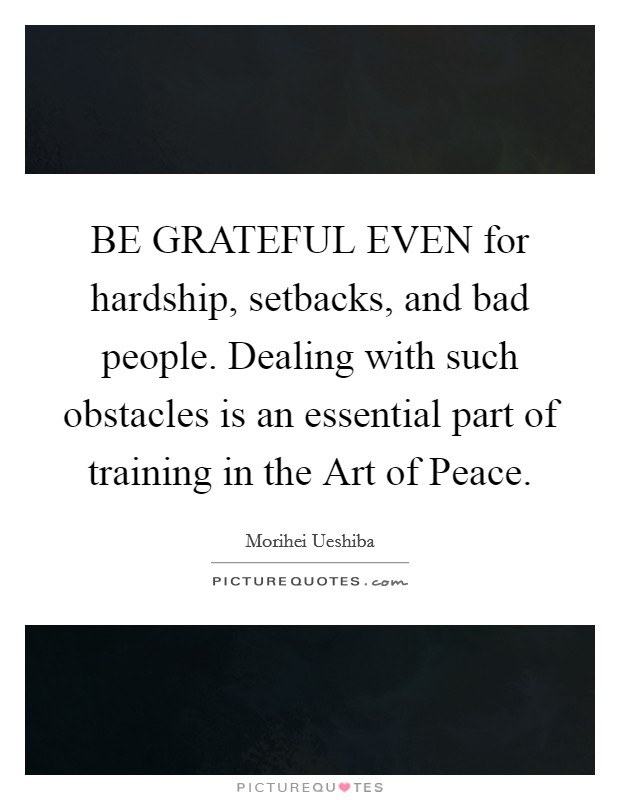 BE GRATEFUL EVEN for hardship, setbacks, and bad people. Dealing with such obstacles is an essential part of training in the Art of Peace Picture Quote #1