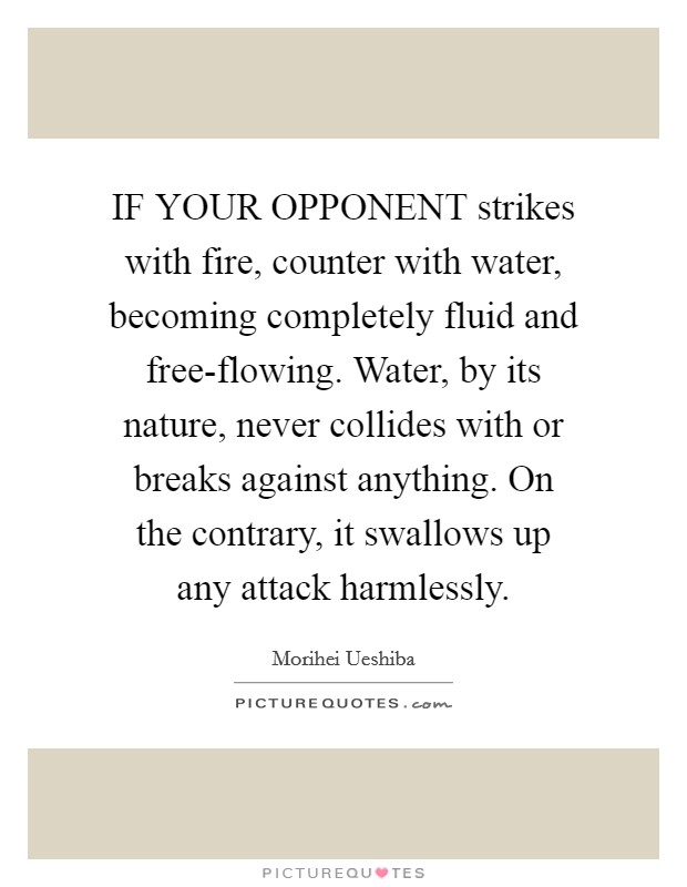 IF YOUR OPPONENT strikes with fire, counter with water, becoming completely fluid and free-flowing. Water, by its nature, never collides with or breaks against anything. On the contrary, it swallows up any attack harmlessly Picture Quote #1