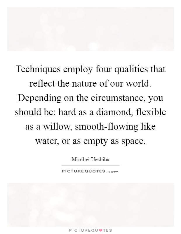 Techniques employ four qualities that reflect the nature of our world. Depending on the circumstance, you should be: hard as a diamond, flexible as a willow, smooth-flowing like water, or as empty as space Picture Quote #1