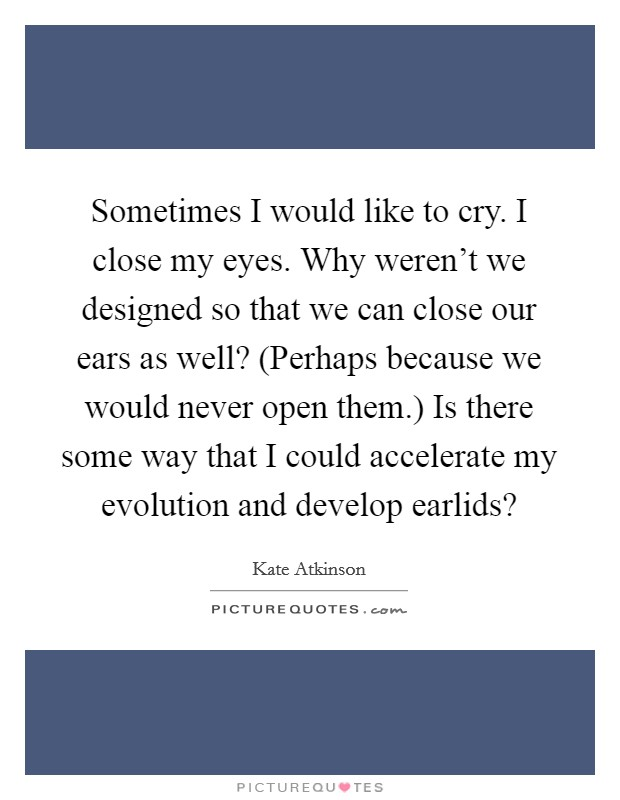 Sometimes I would like to cry. I close my eyes. Why weren't we designed so that we can close our ears as well? (Perhaps because we would never open them.) Is there some way that I could accelerate my evolution and develop earlids? Picture Quote #1