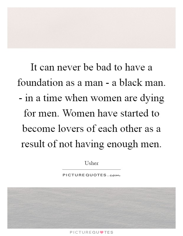 It can never be bad to have a foundation as a man - a black man. - in a time when women are dying for men. Women have started to become lovers of each other as a result of not having enough men Picture Quote #1
