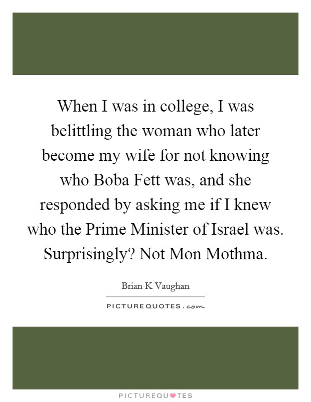 When I was in college, I was belittling the woman who later become my wife for not knowing who Boba Fett was, and she responded by asking me if I knew who the Prime Minister of Israel was. Surprisingly? Not Mon Mothma Picture Quote #1