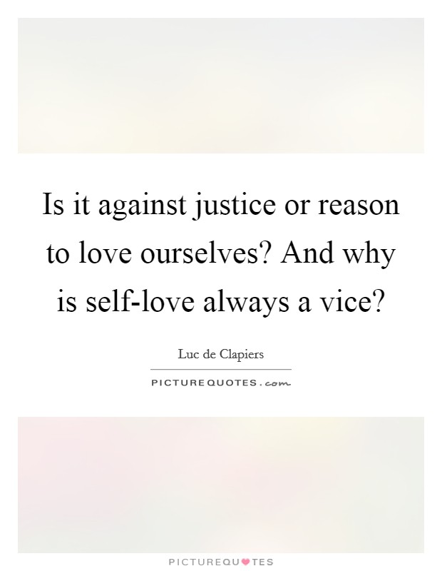 Is it against justice or reason to love ourselves? And why is self-love always a vice? Picture Quote #1