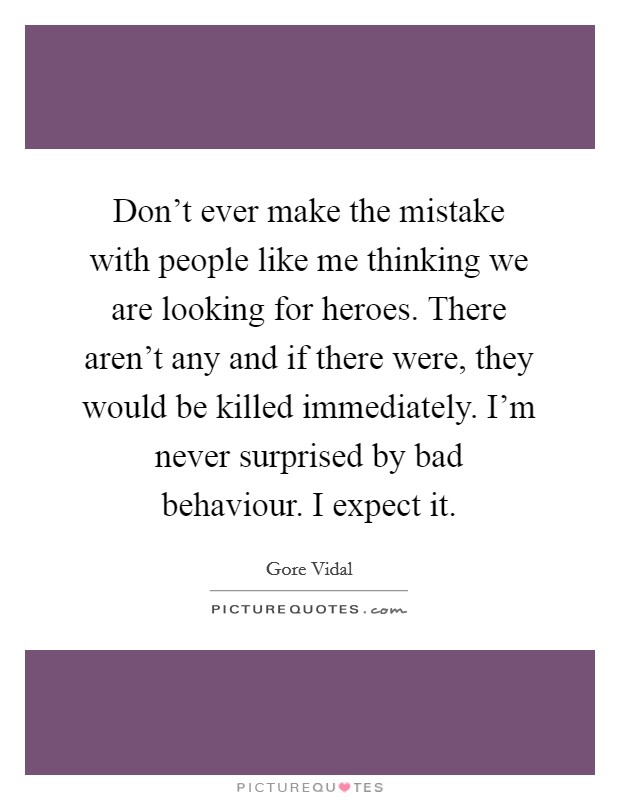 Don't ever make the mistake with people like me thinking we are looking for heroes. There aren't any and if there were, they would be killed immediately. I'm never surprised by bad behaviour. I expect it Picture Quote #1