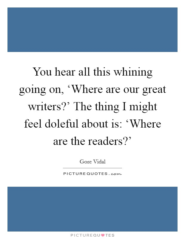 You hear all this whining going on, 'Where are our great writers?' The thing I might feel doleful about is: 'Where are the readers?' Picture Quote #1