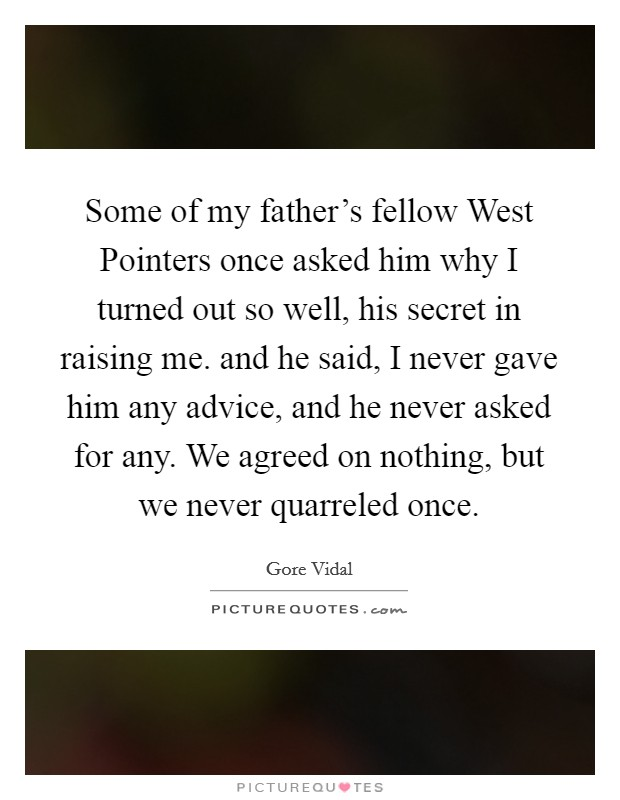 Some of my father's fellow West Pointers once asked him why I turned out so well, his secret in raising me. and he said, I never gave him any advice, and he never asked for any. We agreed on nothing, but we never quarreled once Picture Quote #1