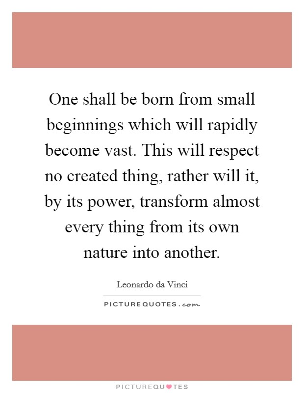 One shall be born from small beginnings which will rapidly become vast. This will respect no created thing, rather will it, by its power, transform almost every thing from its own nature into another Picture Quote #1